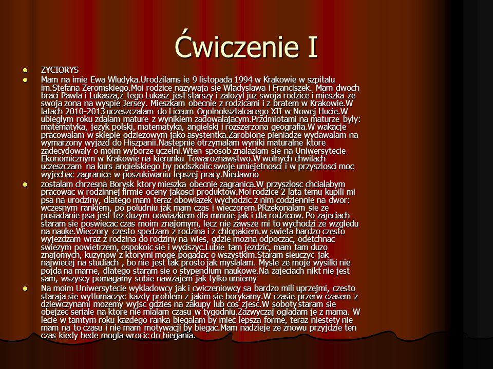Ćwiczenie I ZYCIORYS ZYCIORYS Mam na imie Ewa Wludyka.Urodzilams ie 9 listopada 1994 w Krakowie w szpitalu im.Stefana Zeromskiego.Moi rodzice nazywaja sie Wladyslawa i Franciszek.