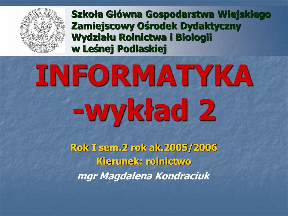 INFORMATYKA -wykład 2 mgr Magdalena Kondraciuk Szkoła Główna Gospodarstwa Wiejskiego Zamiejscowy Ośrodek Dydaktyczny Wydziału Rolnictwa i Biologii w L