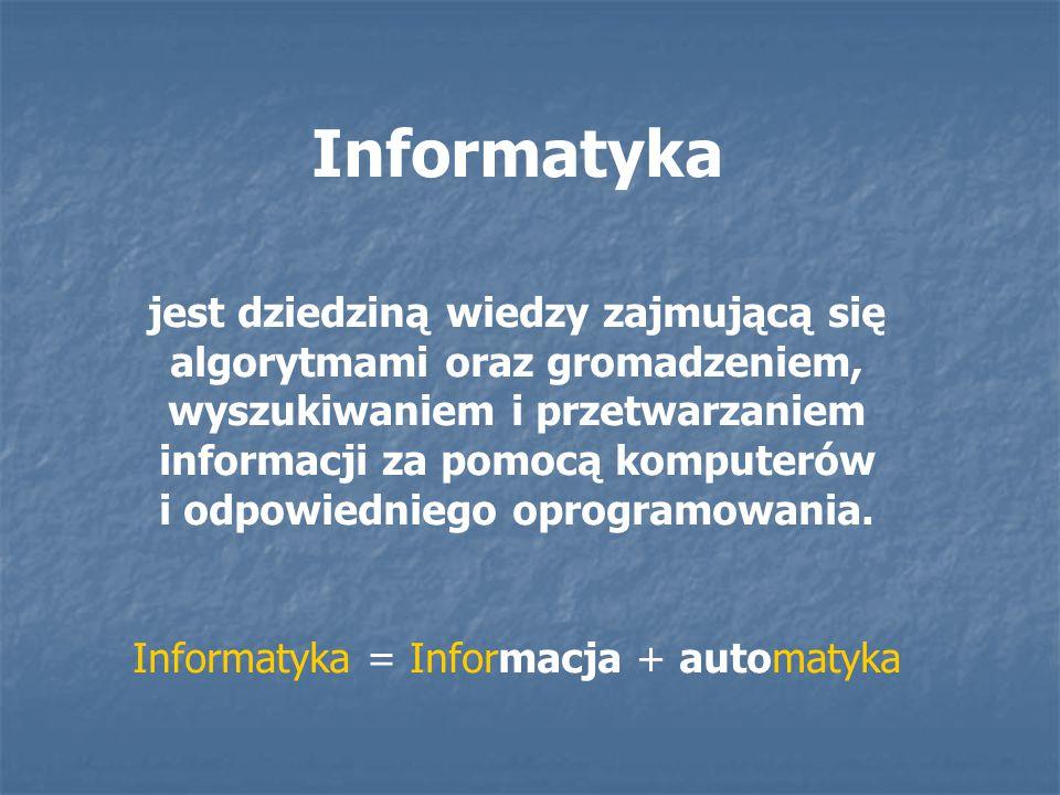 Informatyka jest dziedziną wiedzy zajmującą się algorytmami oraz gromadzeniem, wyszukiwaniem i przetwarzaniem informacji za pomocą komputerów i odpowi