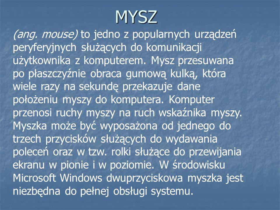 MYSZ (ang. mouse) to jedno z popularnych urządzeń peryferyjnych służących do komunikacji użytkownika z komputerem. Mysz przesuwana po płaszczyźnie obr