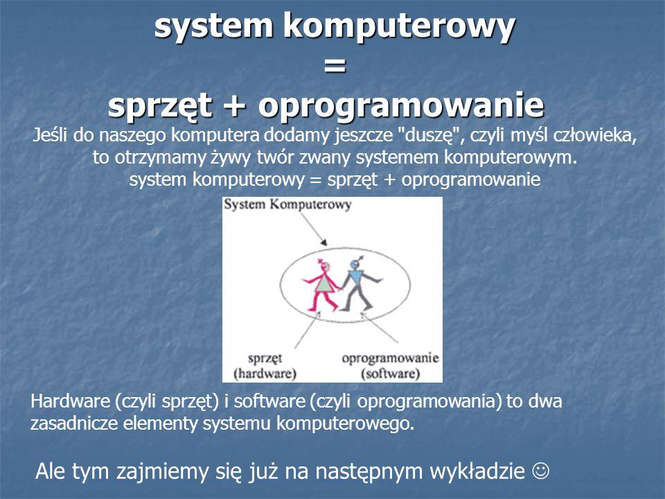 system komputerowy = sprzęt + oprogramowanie system komputerowy = sprzęt + oprogramowanie Jeśli do naszego komputera dodamy jeszcze