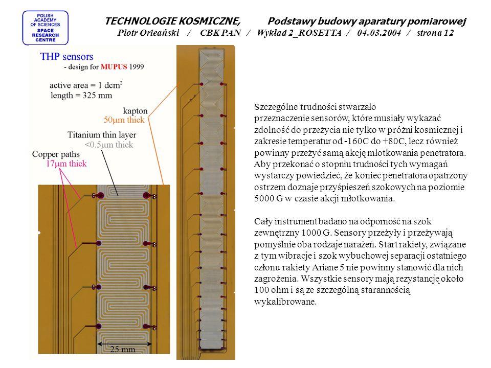 Zadania badawcze MUPUS'a to - 1) mierzyć rozkład temperatury w podpowierzchniowych warstwach podłoża, i - 2) zmierzyć wartość przewodności termicznej otaczającego go ośrodka TECHNOLOGIE KOSMICZNE, Podstawy budowy aparatury pomiarowej Piotr Orleański / CBK PAN / Wykład 2_ROSETTA / 04.03.2004 / strona 11