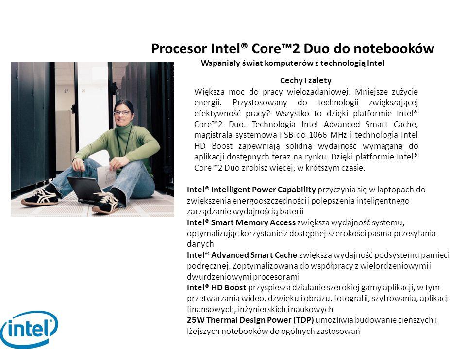 Procesor Intel® Core™2 Duo do notebooków Wspaniały świat komputerów z technologią Intel Cechy i zalety Większa moc do pracy wielozadaniowej. Mniejsze