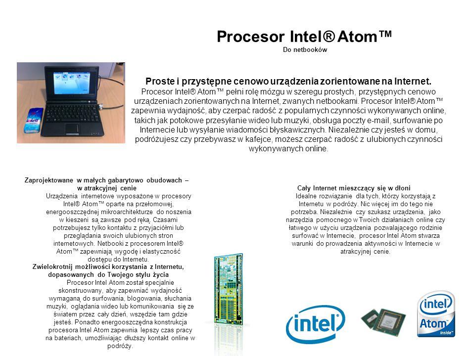 Procesor Intel® Atom™ Do netbooków Zaprojektowane w małych gabarytowo obudowach – w atrakcyjnej cenie Urządzenia internetowe wyposażone w procesory In