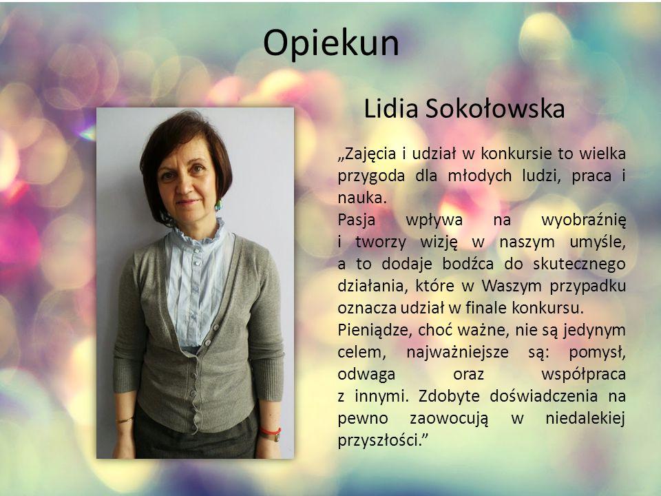 """Opiekun Lidia Sokołowska """"Zajęcia i udział w konkursie to wielka przygoda dla młodych ludzi, praca i nauka."""