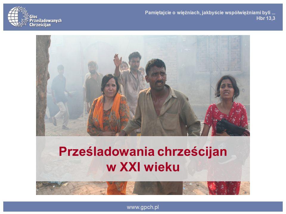 Pamiętajcie o więźniach, jakbyście współwięźniami byli... Hbr 13,3 www.gpch.pl Prześladowania chrześcijan w XXI wieku
