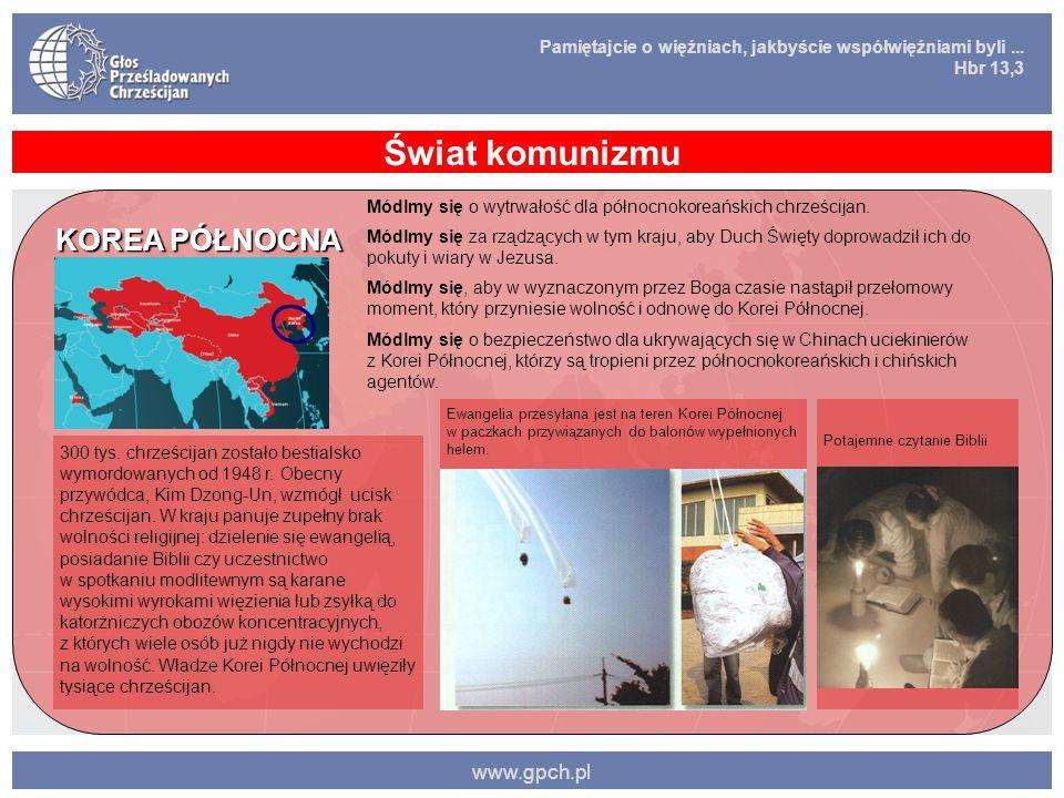 Pamiętajcie o więźniach, jakbyście współwięźniami byli... Hbr 13,3 www.gpch.pl Świat komunizmu KOREA PÓŁNOCNA 300 tys. chrześcijan zostało bestialsko