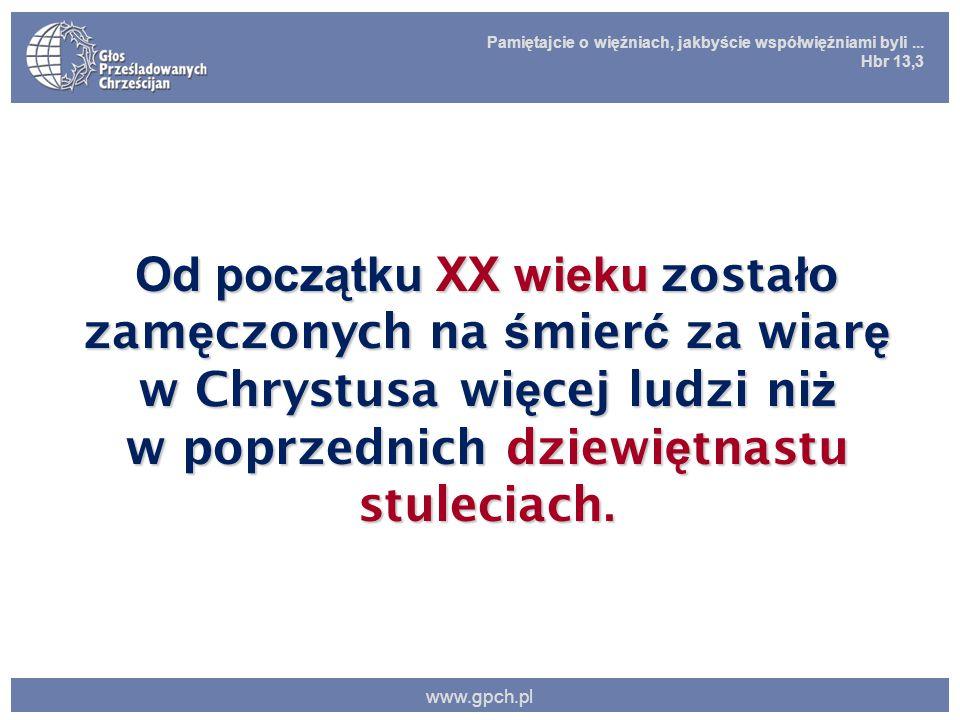 Pamiętajcie o więźniach, jakbyście współwięźniami byli... Hbr 13,3 www.gpch.pl Od początku XX wieku zosta ł o zam ę czonych na ś mier ć za wiar ę w Ch