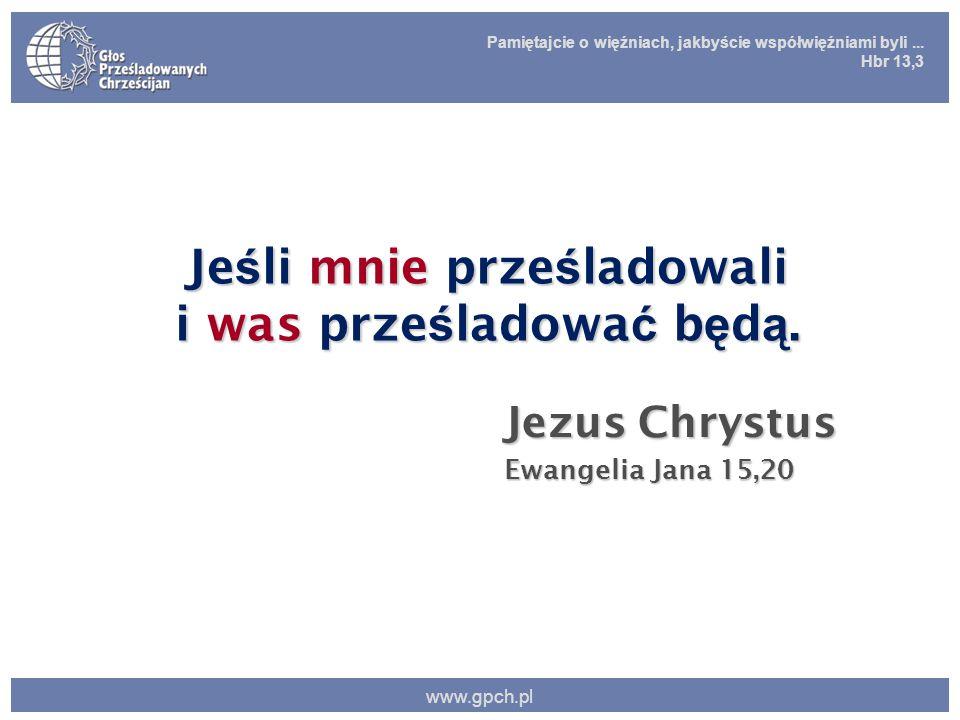 Pamiętajcie o więźniach, jakbyście współwięźniami byli... Hbr 13,3 www.gpch.pl Je ś li mnie prze ś ladowali i was prze ś ladowa ć b ę d ą. Jezus Chrys
