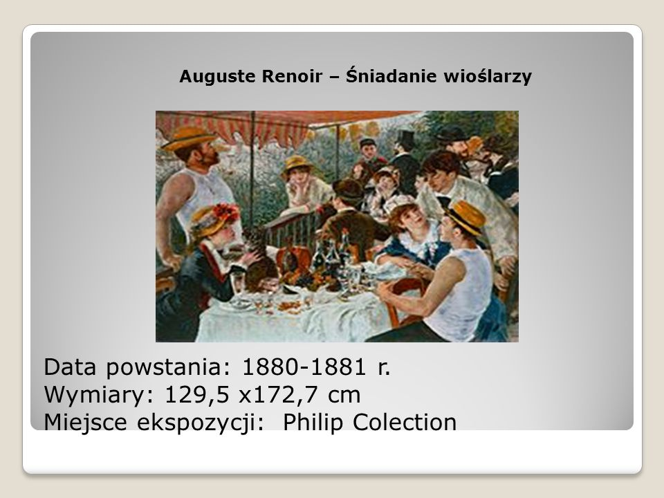 Auguste Renoir – Śniadanie wioślarzy Data powstania: 1880-1881 r. Wymiary: 129,5 x172,7 cm Miejsce ekspozycji: Philip Colection
