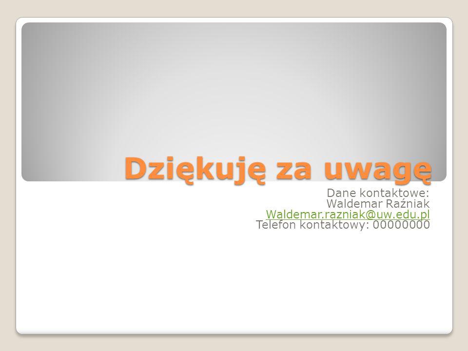 Dziękuję za uwagę Dane kontaktowe: Waldemar Raźniak Waldemar.razniak@uw.edu.pl Telefon kontaktowy: 00000000