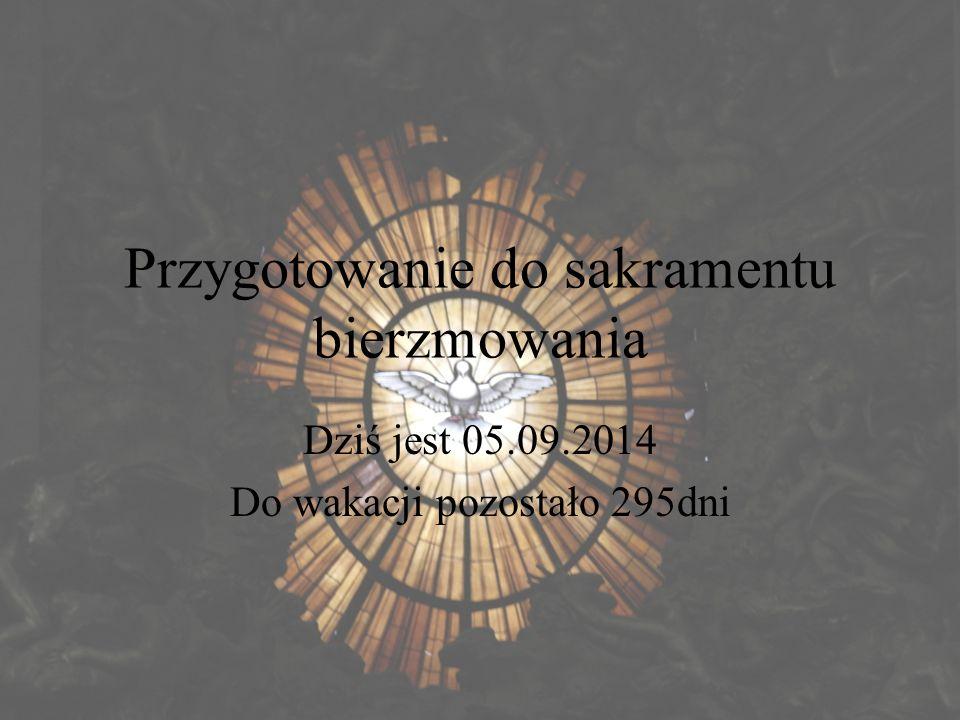 Przygotowanie do sakramentu bierzmowania Dziś jest 05.09.2014 Do wakacji pozostało 295dni