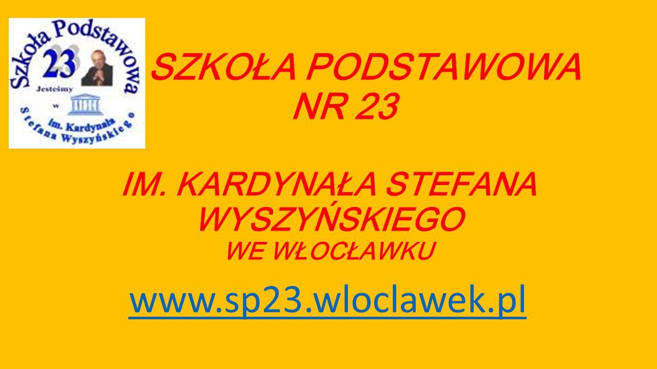 SZKOŁA PODSTAWOWA NR 23 IM. KARDYNAŁA STEFANA WYSZYŃSKIEGO WE WŁOCŁAWKU www.sp23.wloclawek.pl