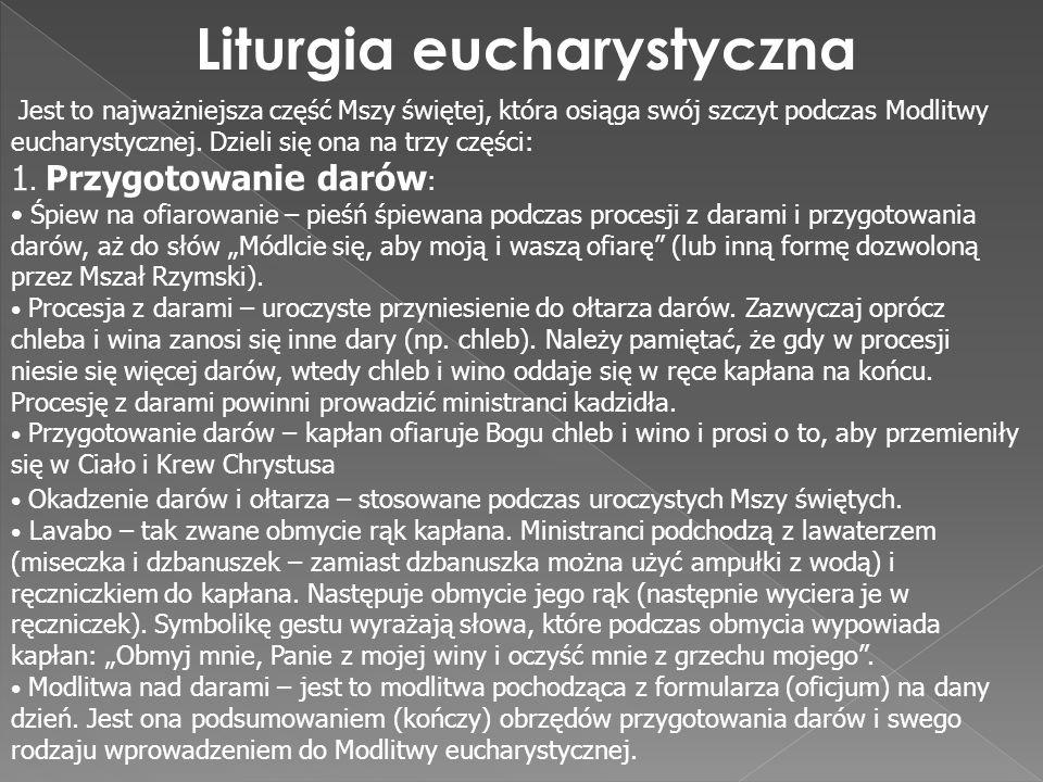 Liturgia eucharystyczna Jest to najważniejsza część Mszy świętej, która osiąga swój szczyt podczas Modlitwy eucharystycznej. Dzieli się ona na trzy cz