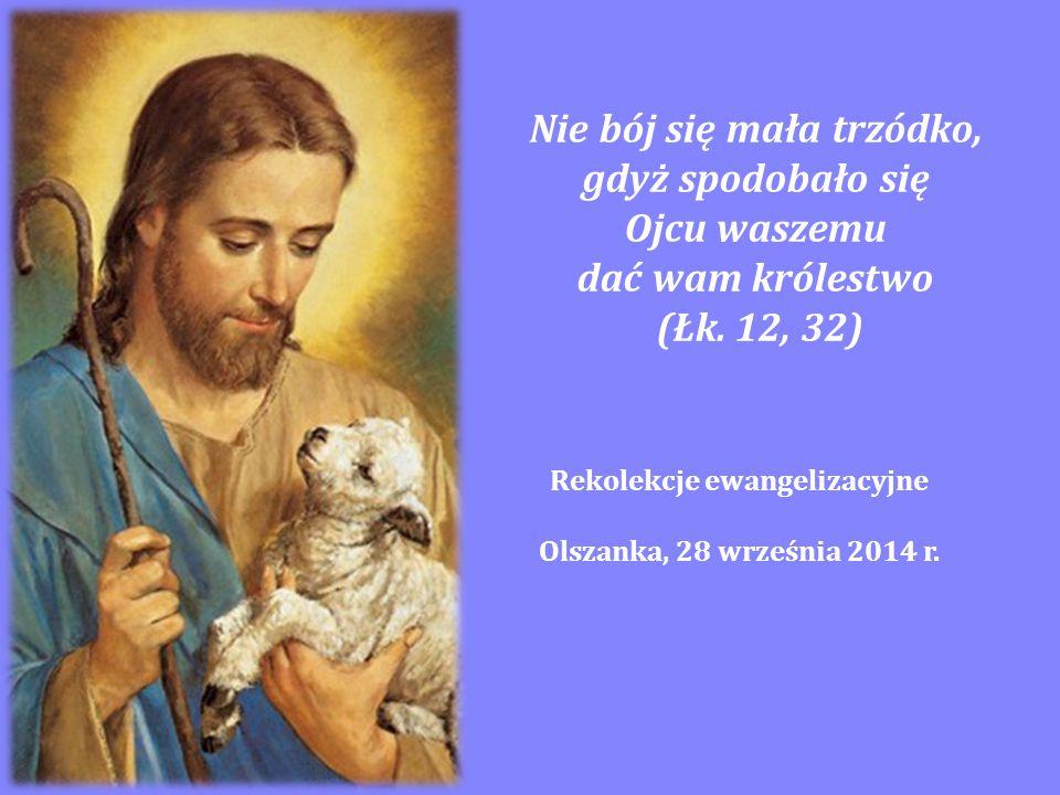 Nie bój się mała trzódko, gdyż spodobało się Ojcu waszemu dać wam królestwo (Łk. 12, 32) Rekolekcje ewangelizacyjne Olszanka, 28 września 2014 r.