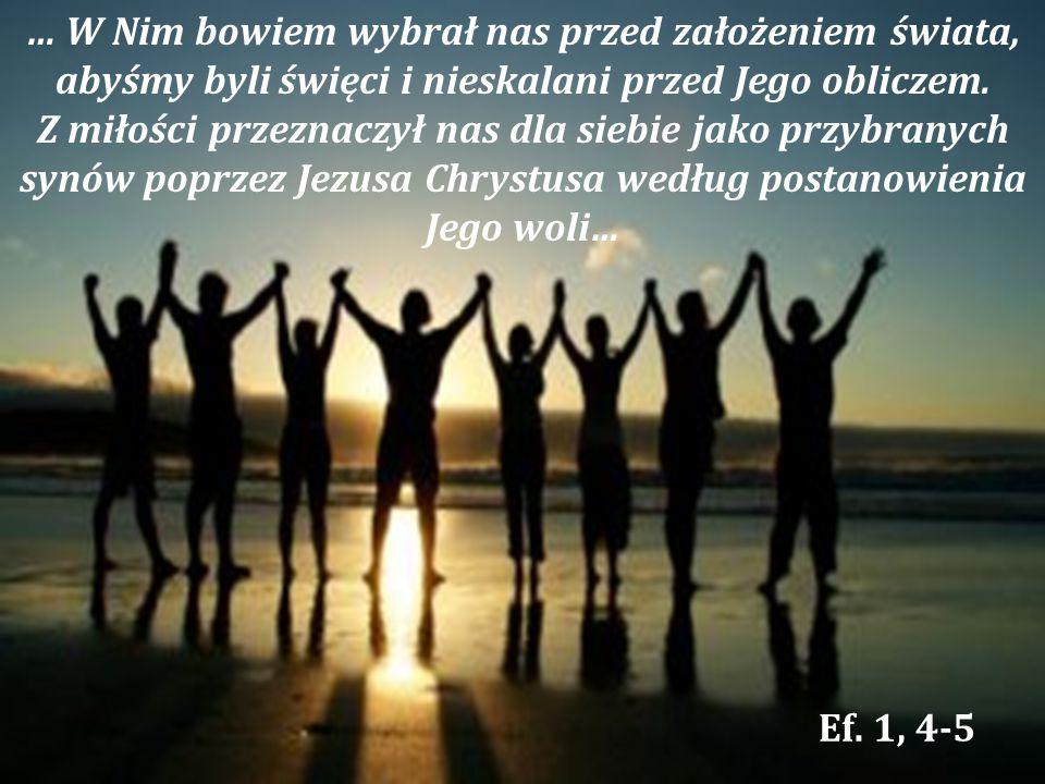 … W Nim bowiem wybrał nas przed założeniem świata, abyśmy byli święci i nieskalani przed Jego obliczem. Z miłości przeznaczył nas dla siebie jako przy