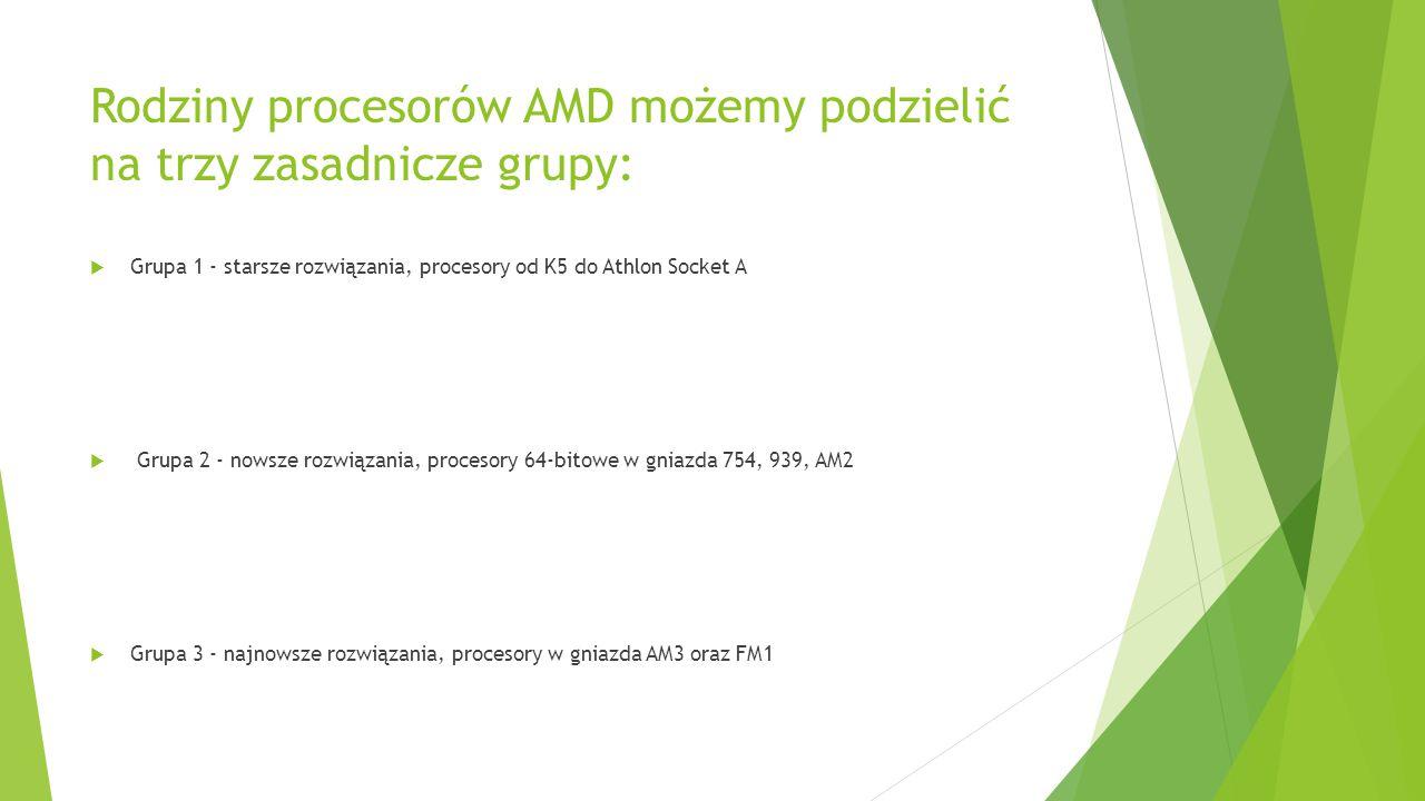 Rodziny procesorów AMD możemy podzielić na trzy zasadnicze grupy:  Grupa 1 - starsze rozwiązania, procesory od K5 do Athlon Socket A  Grupa 2 - nows