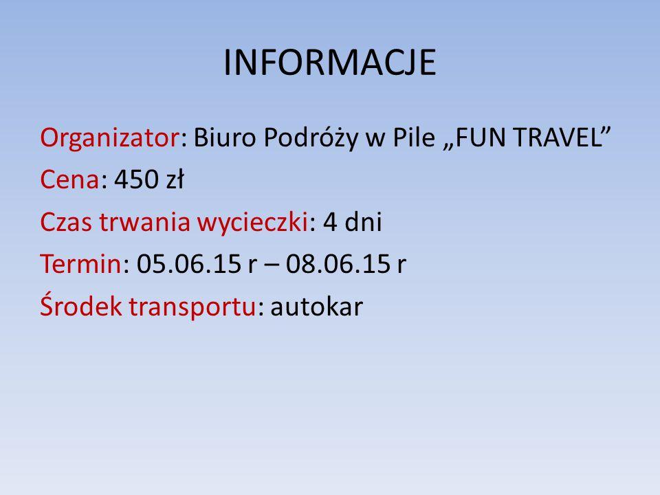 """INFORMACJE Organizator: Biuro Podróży w Pile """"FUN TRAVEL Cena: 450 zł Czas trwania wycieczki: 4 dni Termin: 05.06.15 r – 08.06.15 r Środek transportu: autokar"""