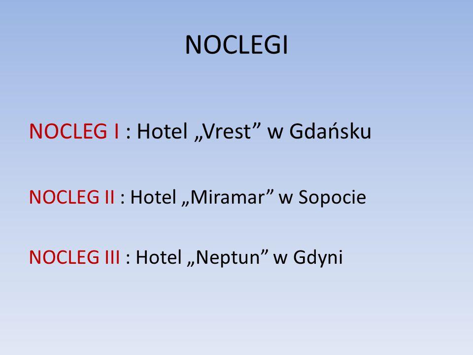 """NOCLEGI NOCLEG I : Hotel """"Vrest w Gdańsku NOCLEG II : Hotel """"Miramar w Sopocie NOCLEG III : Hotel """"Neptun w Gdyni"""