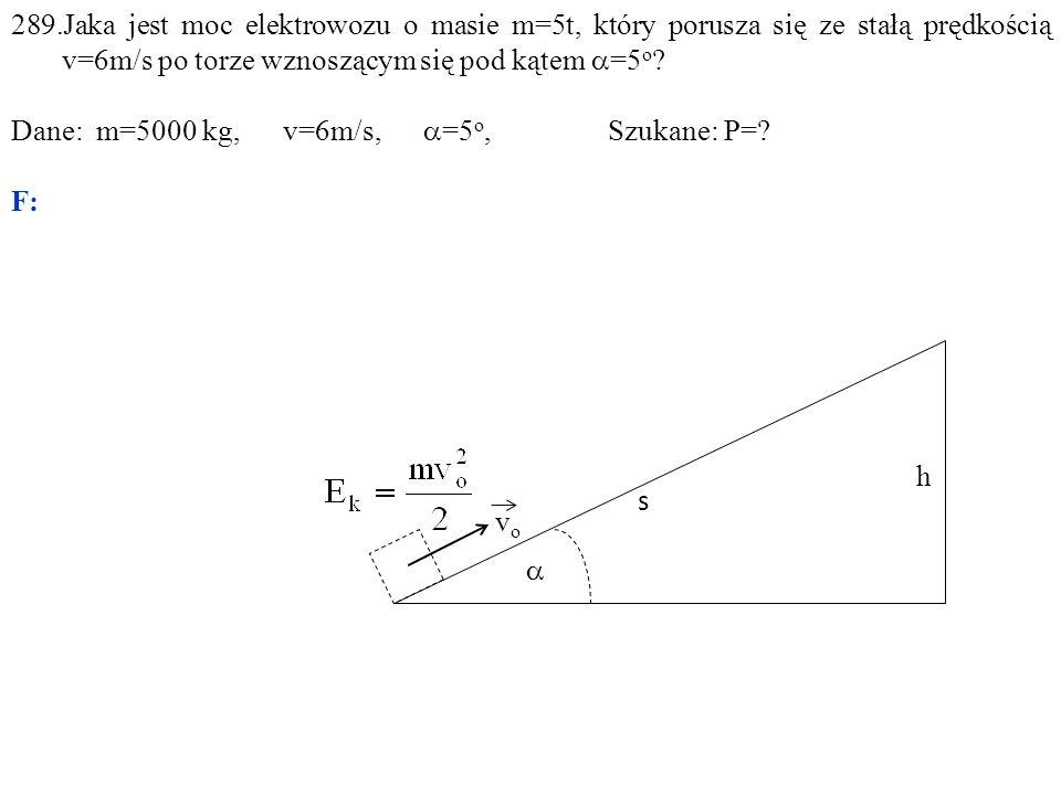  h s vovo 289.Jaka jest moc elektrowozu o masie m=5t, który porusza się ze stałą prędkością v=6m/s po torze wznoszącym się pod kątem  =5 o .