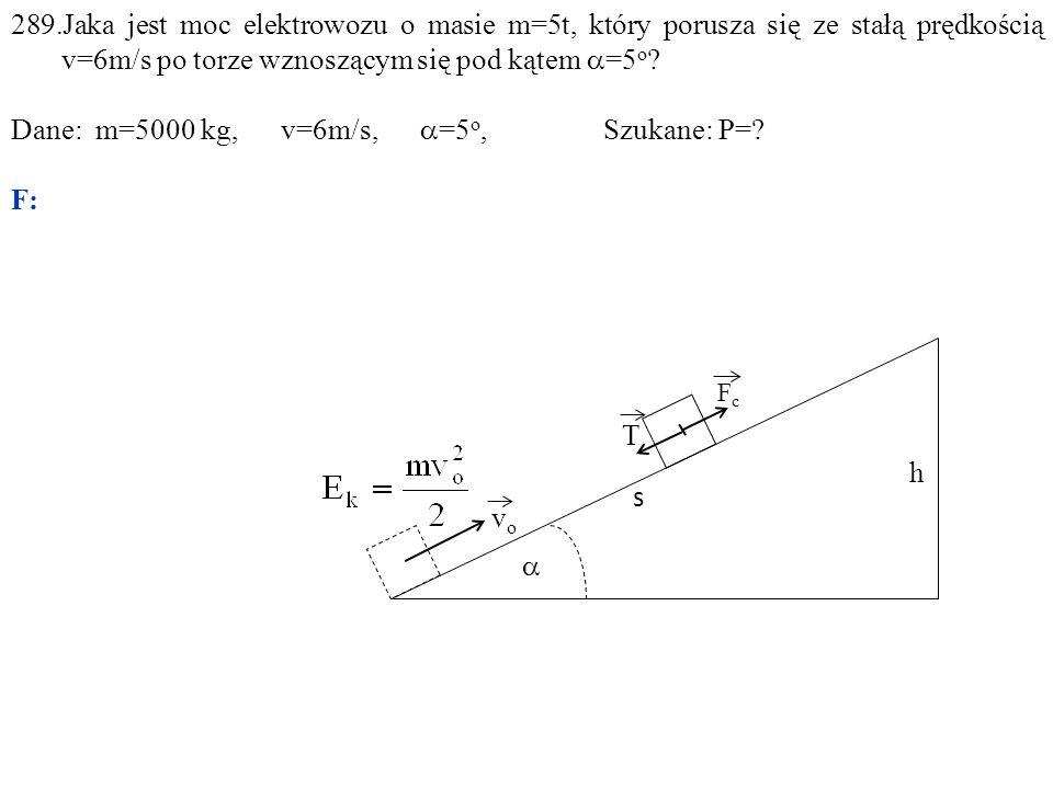  h FcFc s vovo T 289.Jaka jest moc elektrowozu o masie m=5t, który porusza się ze stałą prędkością v=6m/s po torze wznoszącym się pod kątem  =5 o .