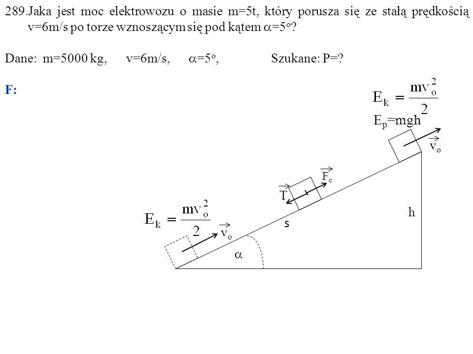  E p =mgh h vovo FcFc s vovo T 289.Jaka jest moc elektrowozu o masie m=5t, który porusza się ze stałą prędkością v=6m/s po torze wznoszącym się pod kątem  =5 o .
