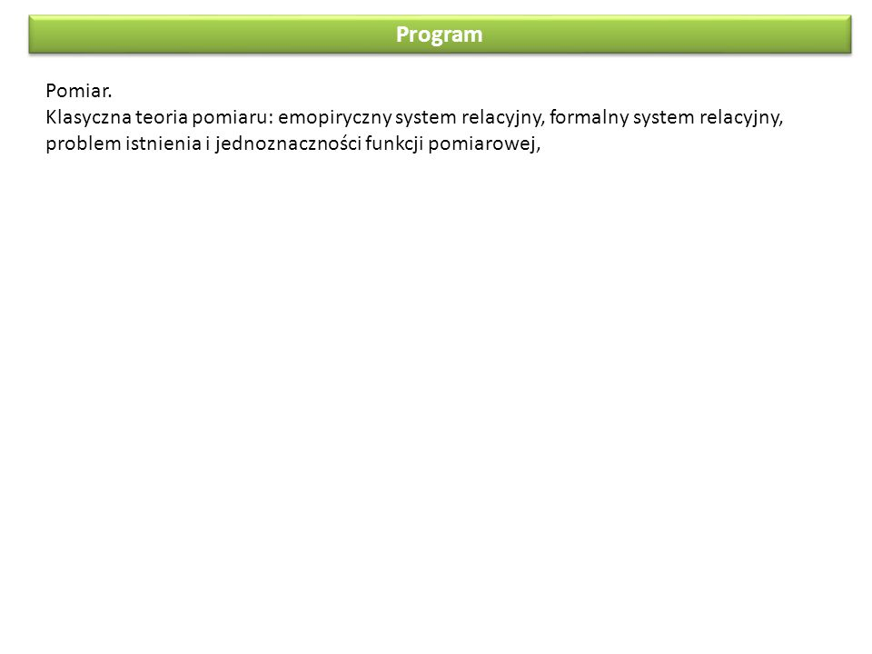 Program Pomiar. Klasyczna teoria pomiaru: emopiryczny system relacyjny, formalny system relacyjny, problem istnienia i jednoznaczności funkcji pomiaro