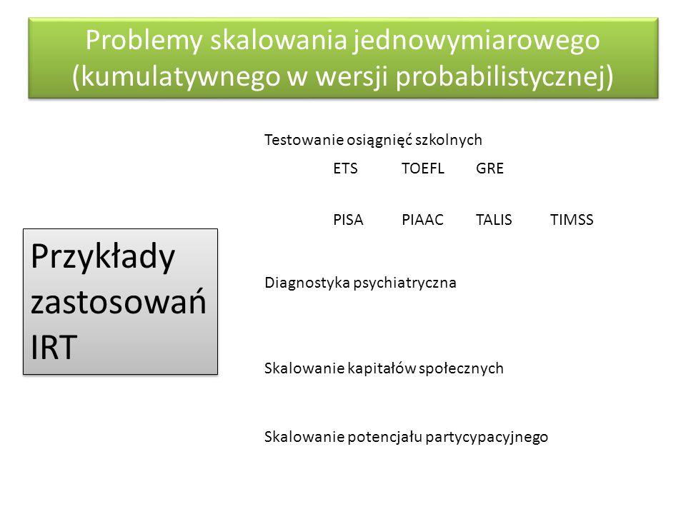 Problemy skalowania jednowymiarowego (kumulatywnego w wersji probabilistycznej) Przykłady zastosowań IRT Testowanie osiągnięć szkolnych ETS PISAPIAAC
