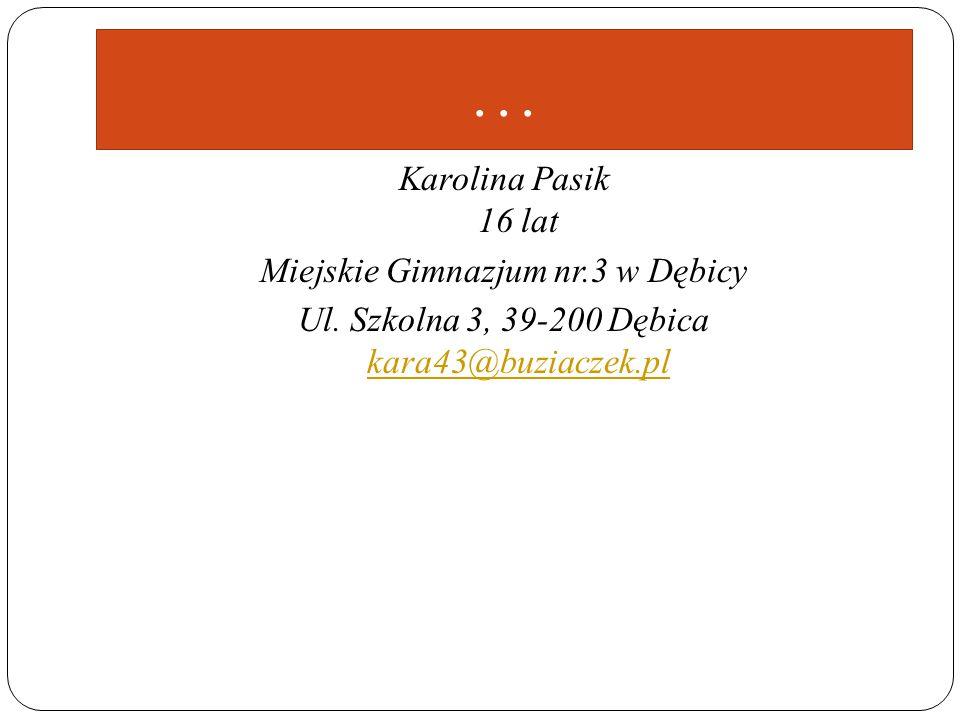 … Karolina Pasik 16 lat Miejskie Gimnazjum nr.3 w Dębicy Ul. Szkolna 3, 39-200 Dębica kara43@buziaczek.pl kara43@buziaczek.pl