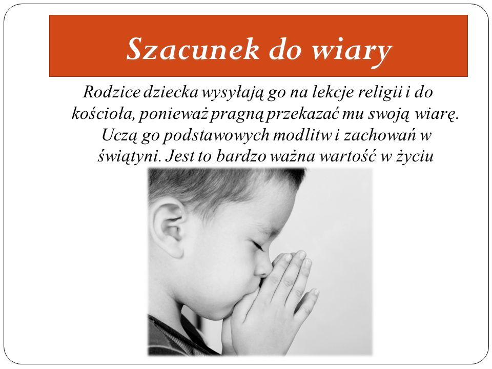 Szacunek do wiary Rodzice dziecka wysyłają go na lekcje religii i do kościoła, ponieważ pragną przekazać mu swoją wiarę. Uczą go podstawowych modlitw