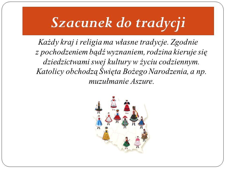 Szacunek do tradycji Każdy kraj i religia ma własne tradycje. Zgodnie z pochodzeniem bądź wyznaniem, rodzina kieruje się dziedzictwami swej kultury w