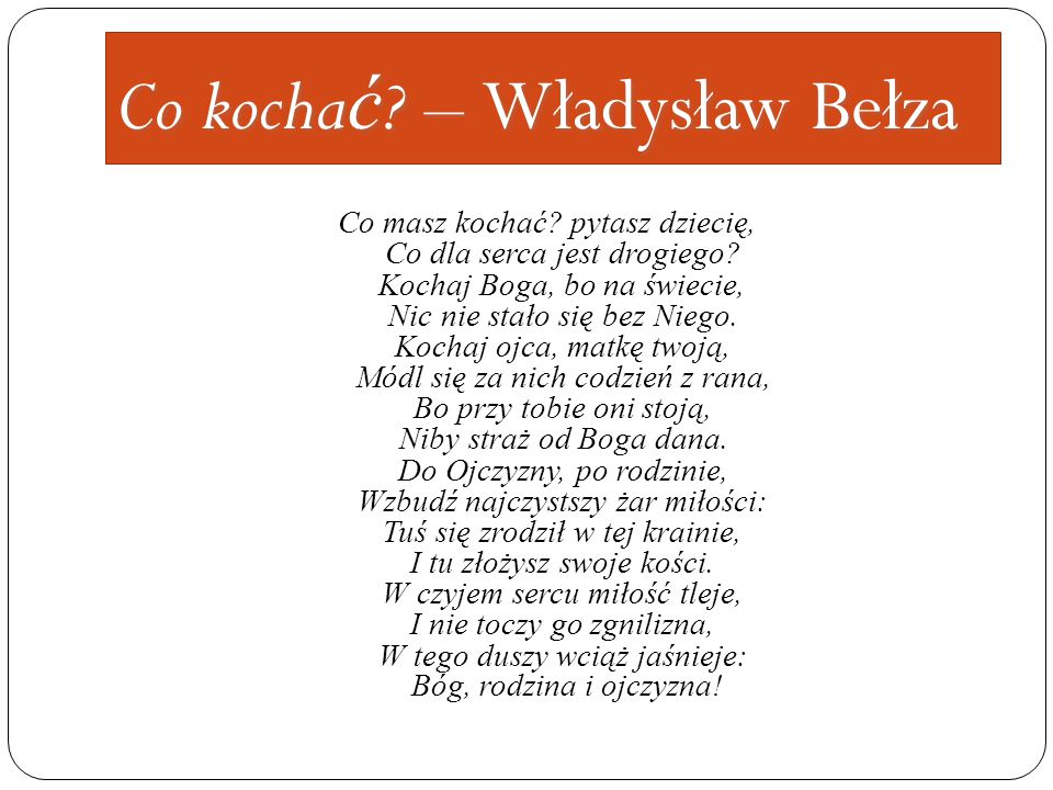 Co kocha ć ? – Władysław Bełza Co masz kochać? pytasz dziecię, Co dla serca jest drogiego? Kochaj Boga, bo na świecie, Nic nie stało się bez Niego. Ko