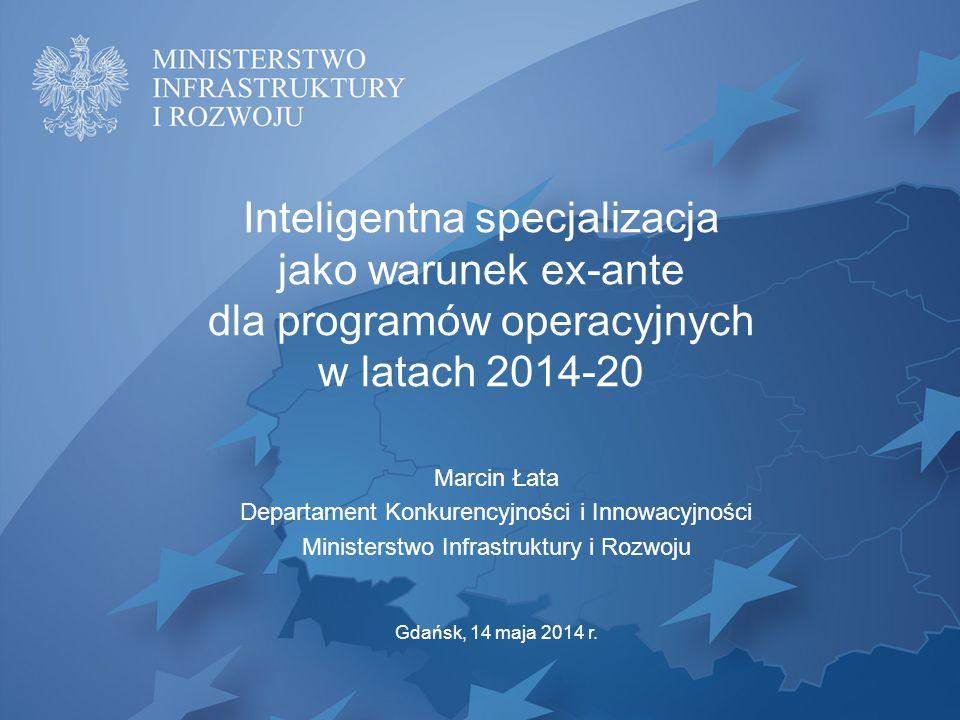 Inteligentna specjalizacja jako warunek ex-ante dla programów operacyjnych w latach 2014-20 Marcin Łata Departament Konkurencyjności i Innowacyjności Ministerstwo Infrastruktury i Rozwoju Gdańsk, 14 maja 2014 r.