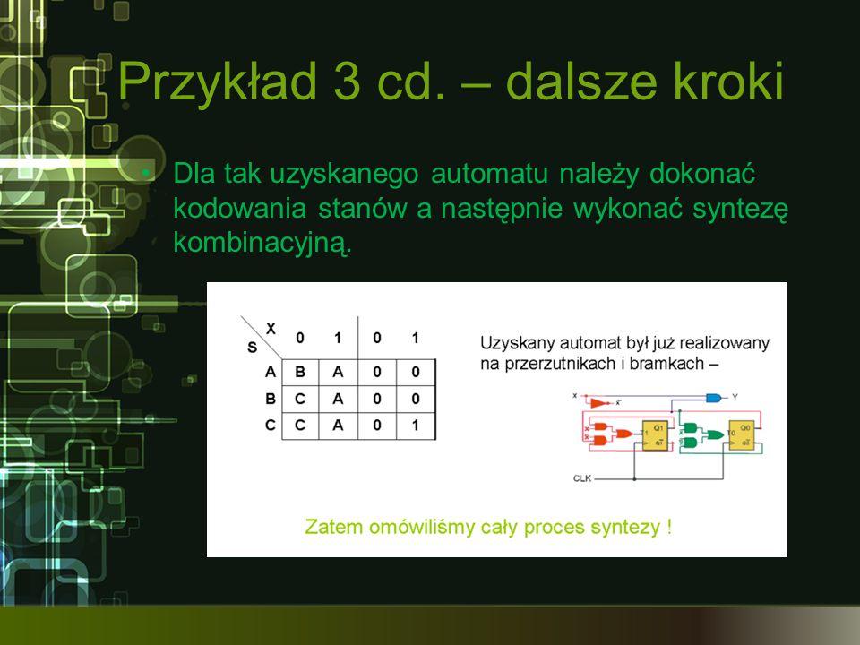 Przykład 3 cd. – dalsze kroki Dla tak uzyskanego automatu należy dokonać kodowania stanów a następnie wykonać syntezę kombinacyjną.