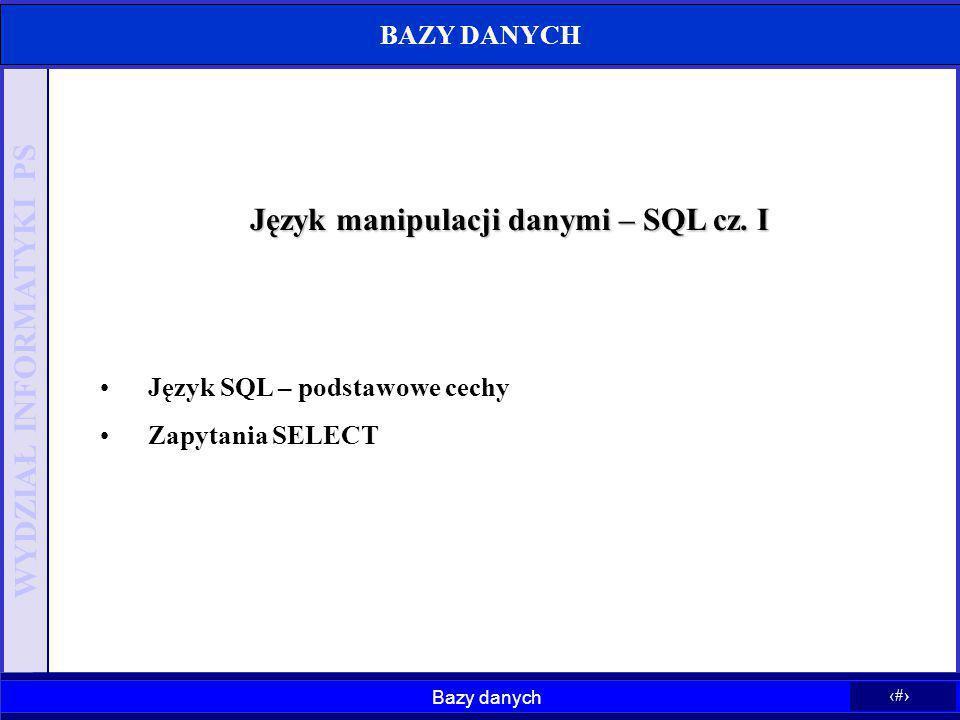 Bazy danych 1 WYDZIAŁ INFORMATYKI PS Język manipulacji danymi – SQL cz. I Język SQL – podstawowe cechy Zapytania SELECT BAZY DANYCH