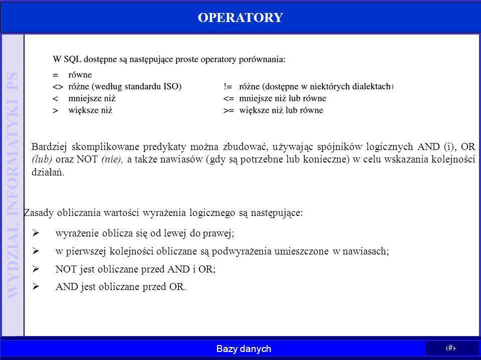 Bazy danych 14 WYDZIAŁ INFORMATYKI PS OPERATORY Bardziej skomplikowane predykaty można zbudować, używając spójników logicznych AND (i), OR (lub) oraz