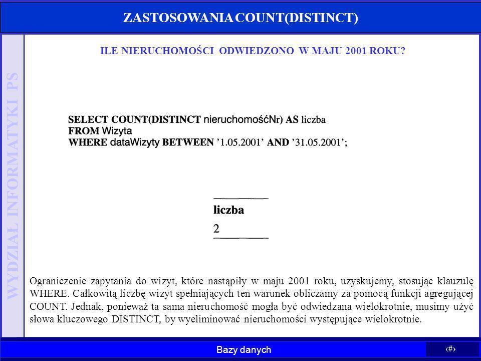 Bazy danych 27 WYDZIAŁ INFORMATYKI PS ZASTOSOWANIA COUNT(DISTINCT) ILE NIERUCHOMOŚCI ODWIEDZONO W MAJU 2001 ROKU? Ograniczenie zapytania do wizyt, któ