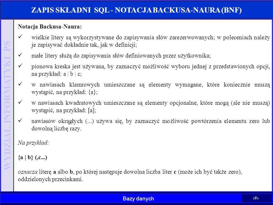 Bazy danych 6 WYDZIAŁ INFORMATYKI PS ZAPIS SKŁADNI SQL - NOTACJA BACKUSA-NAURA (BNF) Notacja Backusa-Naura: wielkie litery są wykorzystywane do zapisy