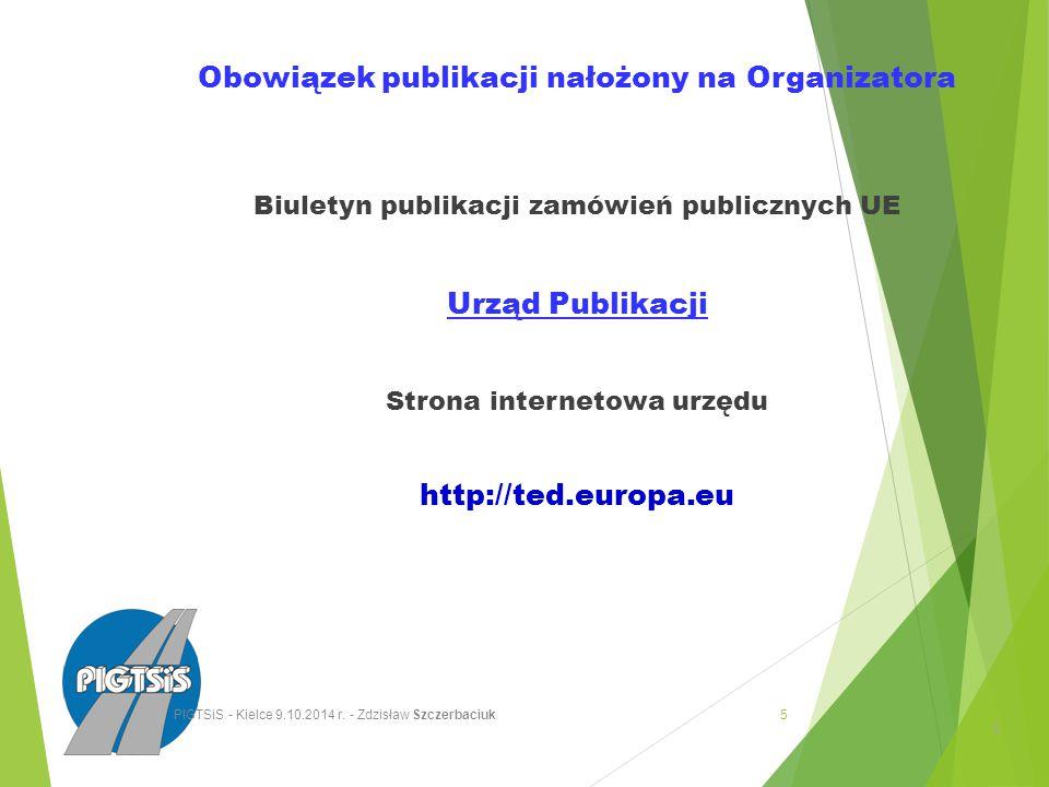 Obowiązek publikacji nałożony na Organizatora Biuletyn publikacji zamówień publicznych UE Urząd Publikacji Strona internetowa urzędu http://ted.europa.eu 5 5 PIGTSiS - Kielce 9.10.2014 r.