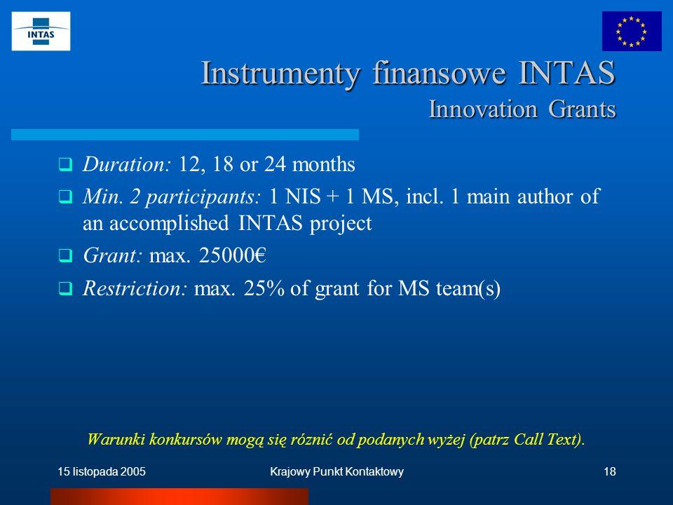 15 listopada 2005Krajowy Punkt Kontaktowy18 Instrumenty finansowe INTAS Innovation Grants  Duration: 12, 18 or 24 months  Min.