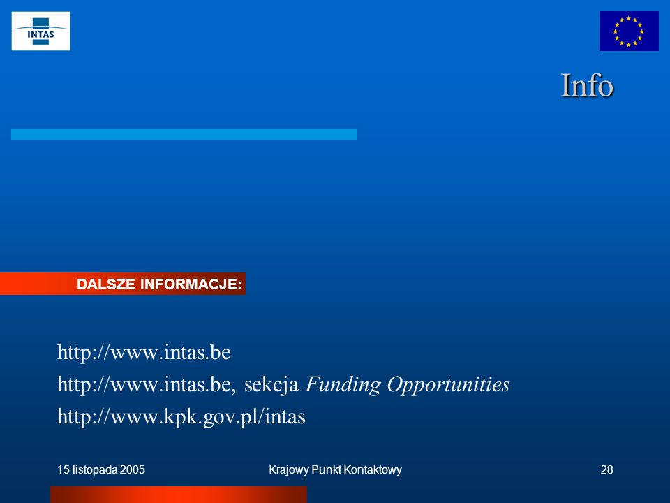 15 listopada 2005Krajowy Punkt Kontaktowy28 Info http://www.intas.be http://www.intas.be, sekcja Funding Opportunities http://www.kpk.gov.pl/intas DALSZE INFORMACJE:
