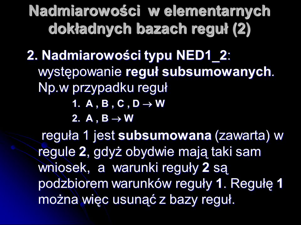 Nadmiarowości w elementarnych dokładnych bazach reguł (2) 2. Nadmiarowości typu NED1_2: występowanie reguł subsumowanych. Np.w przypadku reguł 1. A, B