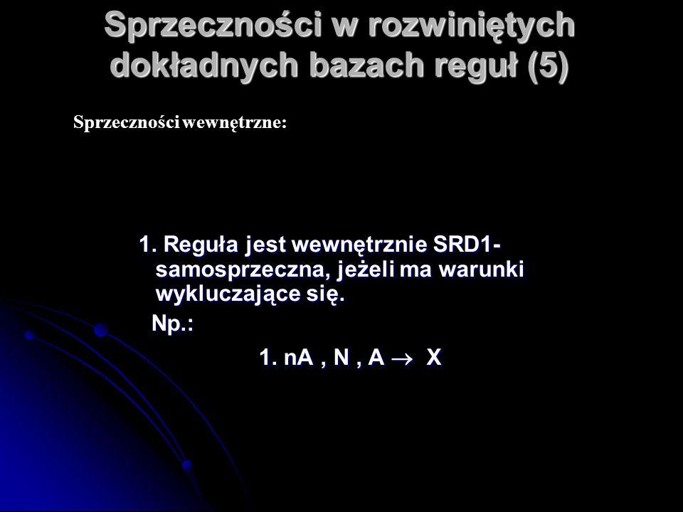 Sprzeczności w rozwiniętych dokładnych bazach reguł (5) 1. Reguła jest wewnętrznie SRD1- samosprzeczna, jeżeli ma warunki wykluczające się. Np.: Np.: