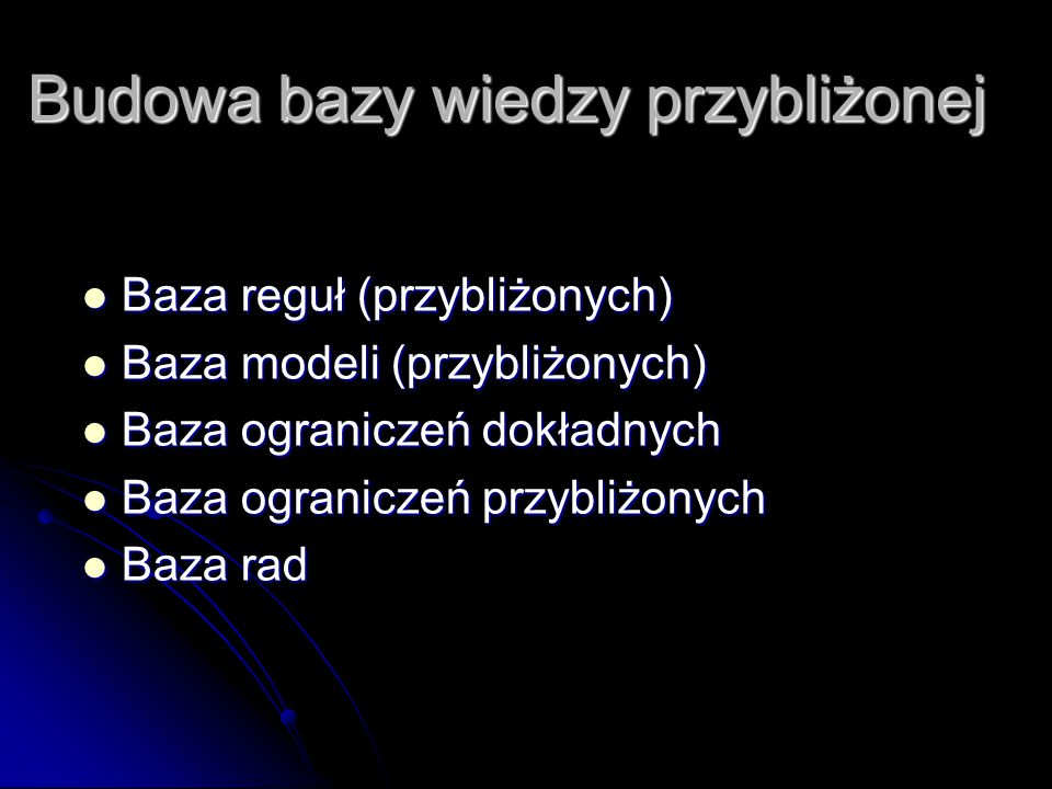 Budowa bazy wiedzy przybliżonej Baza reguł (przybliżonych) Baza reguł (przybliżonych) Baza modeli (przybliżonych) Baza modeli (przybliżonych) Baza ogr