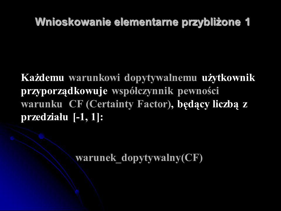 Wnioskowanie elementarne przybliżone 1 Każdemu warunkowi dopytywalnemu użytkownik przyporządkowuje współczynnik pewności warunku CF (Certainty Factor)