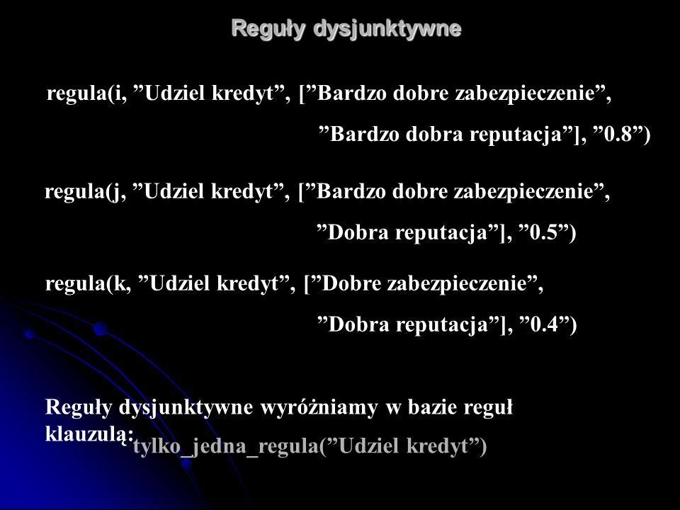 "Reguły dysjunktywne Reguły dysjunktywne Reguły dysjunktywne wyróżniamy w bazie reguł klauzulą: tylko_jedna_regula(""Udziel kredyt"") regula(k, ""Udziel k"