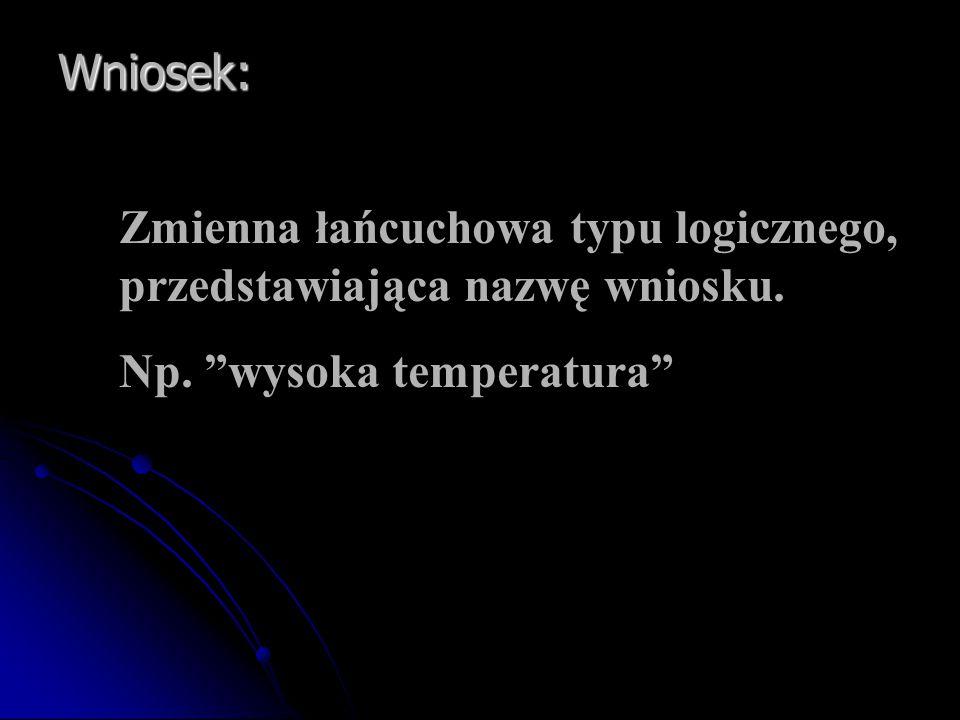 """Wniosek: Zmienna łańcuchowa typu logicznego, przedstawiająca nazwę wniosku. Np. """"wysoka temperatura"""""""