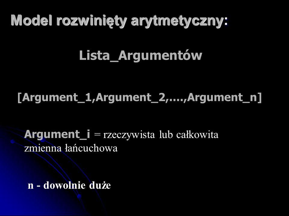 Model rozwinięty arytmetyczny: Lista_Argumentów [Argument_1,Argument_2,....,Argument_n] Argument_i = rzeczywista lub całkowita zmienna łańcuchowa n -