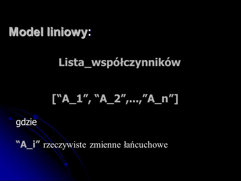 """Model liniowy: Lista_współczynników [""""A_1"""", """"A_2"""",...,""""A_n""""] gdzie """"A_i"""" rzeczywiste zmienne łańcuchowe"""