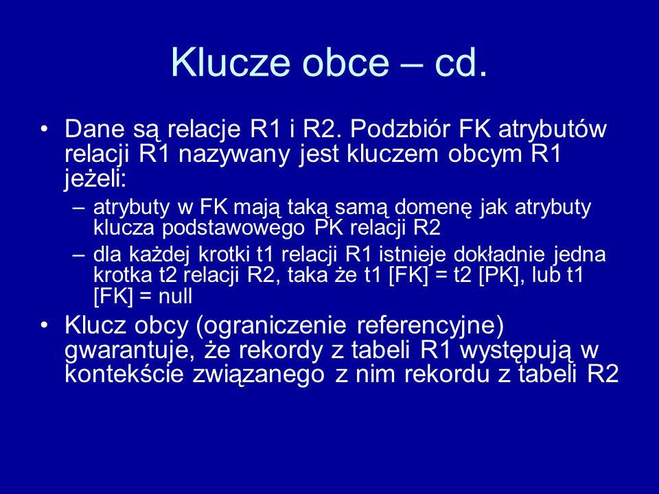 Klucze obce – cd. Dane są relacje R1 i R2. Podzbiór FK atrybutów relacji R1 nazywany jest kluczem obcym R1 jeżeli: –atrybuty w FK mają taką samą domen